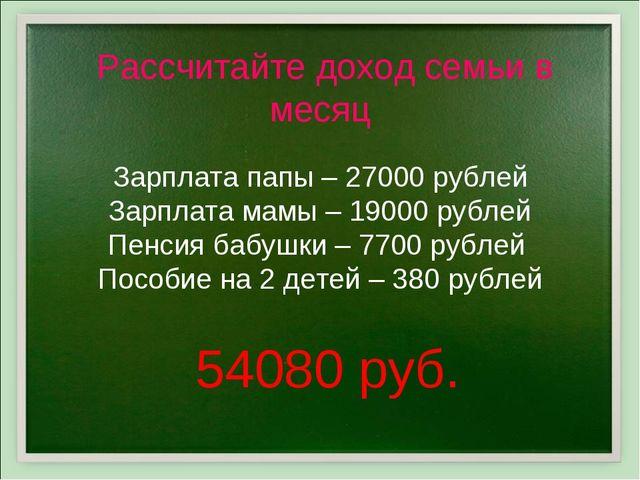 Рассчитайте доход семьи в месяц Зарплата папы – 27000 рублей Зарплата мамы –...