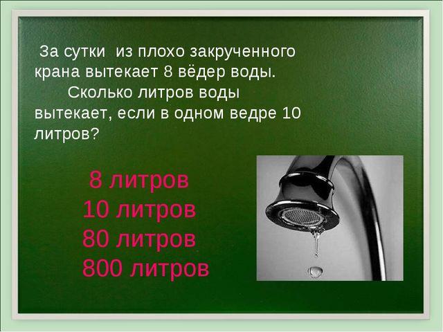 За сутки из плохо закрученного крана вытекает 8 вёдер воды. Сколько литров в...