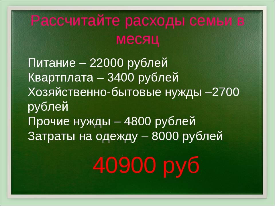 Рассчитайте расходы семьи в месяц Питание – 22000 рублей Квартплата – 3400 ру...