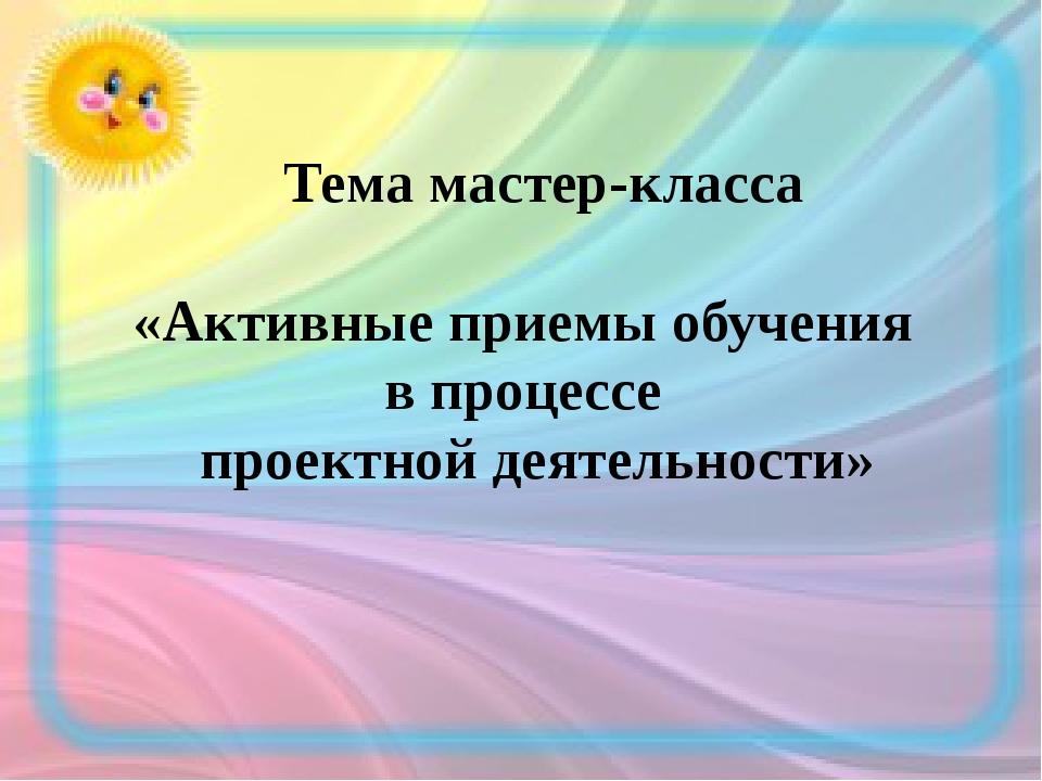 Тема мастер-класса «Активные приемы обучения в процессе проектной деятельнос...