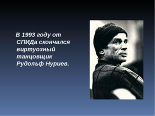 В 1993 году от СПИДа скончался виртуозный танцовщик Рудольф Нуриев.