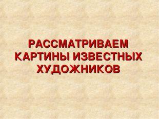 РАССМАТРИВАЕМ КАРТИНЫ ИЗВЕСТНЫХ ХУДОЖНИКОВ