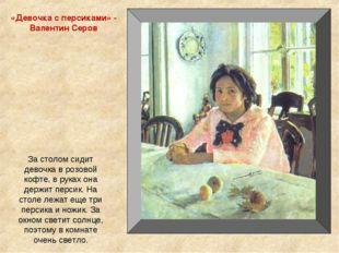 «Девочка с персиками» - Валентин Серов За столом сидит девочка в розовой кофт