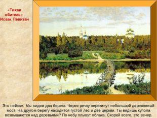 «Тихая обитель» Исаак Левитан Это пейзаж. Мы видим два берега. Через речку пе
