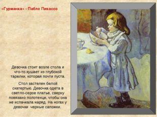 «Гурманка» - Пабло Пикассо Девочка стоит возле стола и что-то кушает из глубо