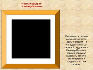 «Черный квадрат» - Казимир Малевич Оказывается, можно нарисовать просто черны