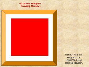 «Красный квадрат» - Казимир Малевич Помимо черного квадрата, он нарисовал еще