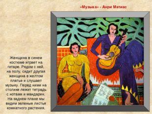 «Музыка» - Анри Матиас Женщина в синем костюме играет на гитаре. Рядом с ней,