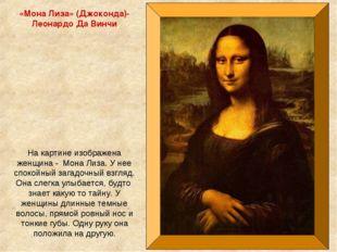 «Мона Лиза» (Джоконда)- Леонардо Да Винчи На картине изображена женщина - Мон