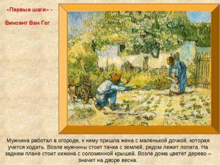 «Первые шаги» - Винсент Ван Гог Мужчина работал в огороде, к нему пришла жена