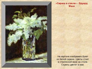 «Сирень в стекле» - Эдуард Мане На картине изображен букет из белой сирени. Ц
