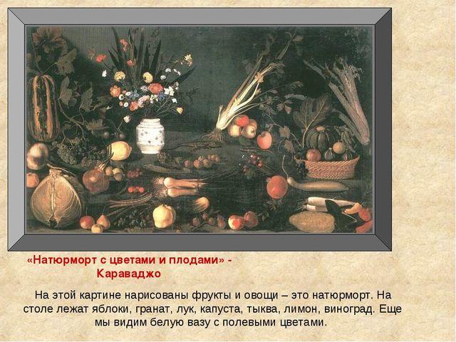 «Натюрморт с цветами и плодами» - Караваджо На этой картине нарисованы фрукты...