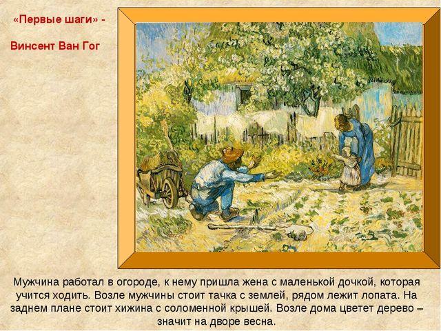 «Первые шаги» - Винсент Ван Гог Мужчина работал в огороде, к нему пришла жена...