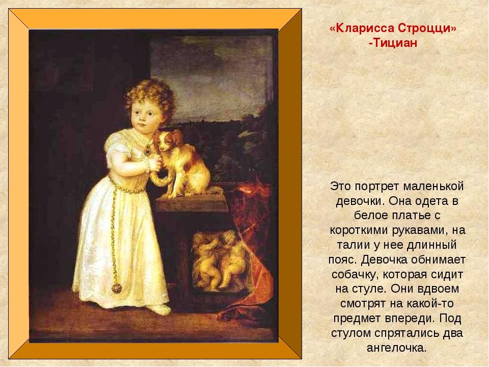 «Кларисса Строцци» -Тициан Это портрет маленькой девочки. Она одета в белое п...