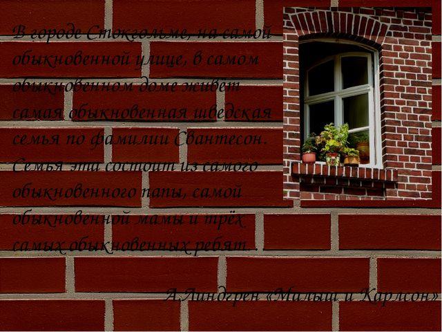 А.Линдгрен «Малыш и Карлсон» В городе Стокгольме, на самой обыкновенной улице...