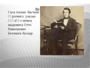 Саха тылын бастаан үөрэтиигэ улахан өңөлөөх немец академига Отто Николаевич Б