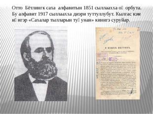 Отто Бётлингк саха алфавитын 1851 сыллаахха оҥорбута. Бу алфавит 1917 сыллаах