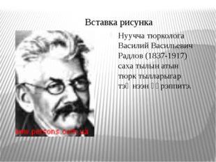 Нуучча тюрколога Василий Васильевич Радлов (1837-1917) саха тылын атын тюрк т