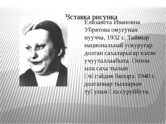 Елизавета Ивановна Убрятова омугунан нуучча, 1932 с. Таймыр национальнай уоку...