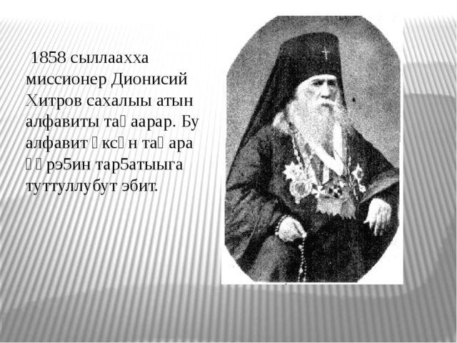 1858 сыллаахха миссионер Дионисий Хитров сахалыы атын алфавиты таһаарар. Бу...
