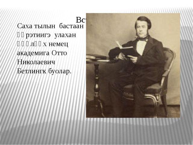 Саха тылын бастаан үөрэтиигэ улахан өңөлөөх немец академига Отто Николаевич Б...