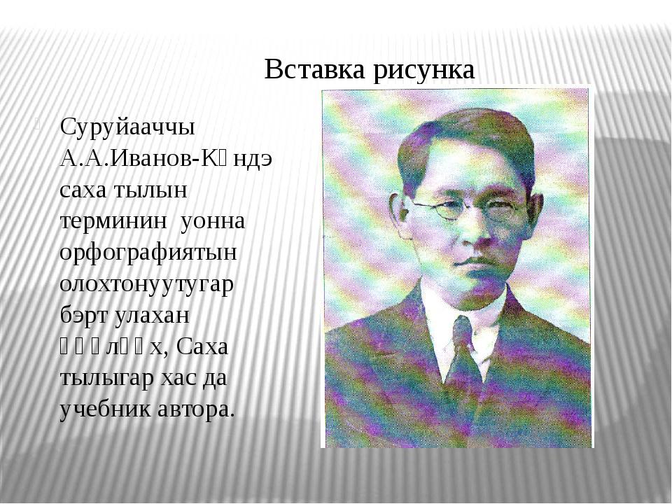 Суруйааччы А.А.Иванов-Күндэ саха тылын терминин уонна орфографиятын олохтонуу...