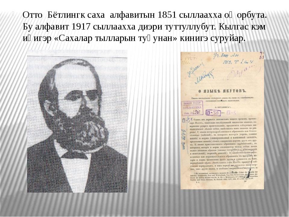 Отто Бётлингк саха алфавитын 1851 сыллаахха оҥорбута. Бу алфавит 1917 сыллаах...