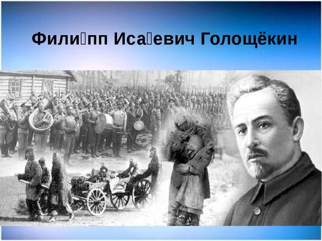 Фили́пп Иса́евич Голощёкин