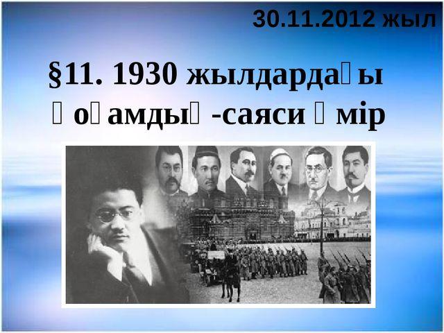 §11. 1930 жылдардағы қоғамдық-саяси өмір 30.11.2012 жыл