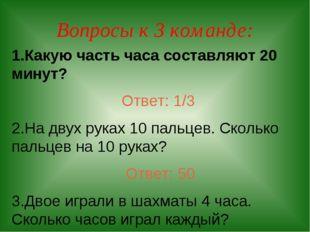 Вопросы к 3 команде: 1.Какую часть часа составляют 20 минут? Ответ: 1/3 2.На
