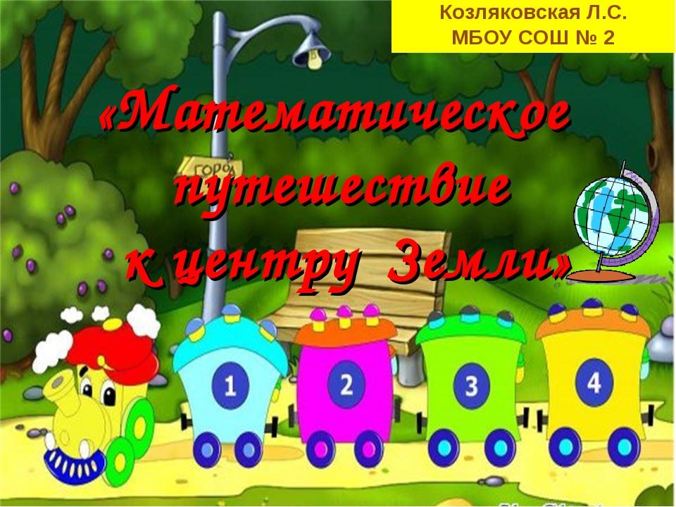 Козляковская Л.С. МБОУ СОШ № 2 «Математическое путешествие к центру Земли»