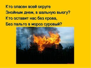 Кто опасен всей округе Знойным днем, в шальную вьюгу? Кто оставит нас без кр
