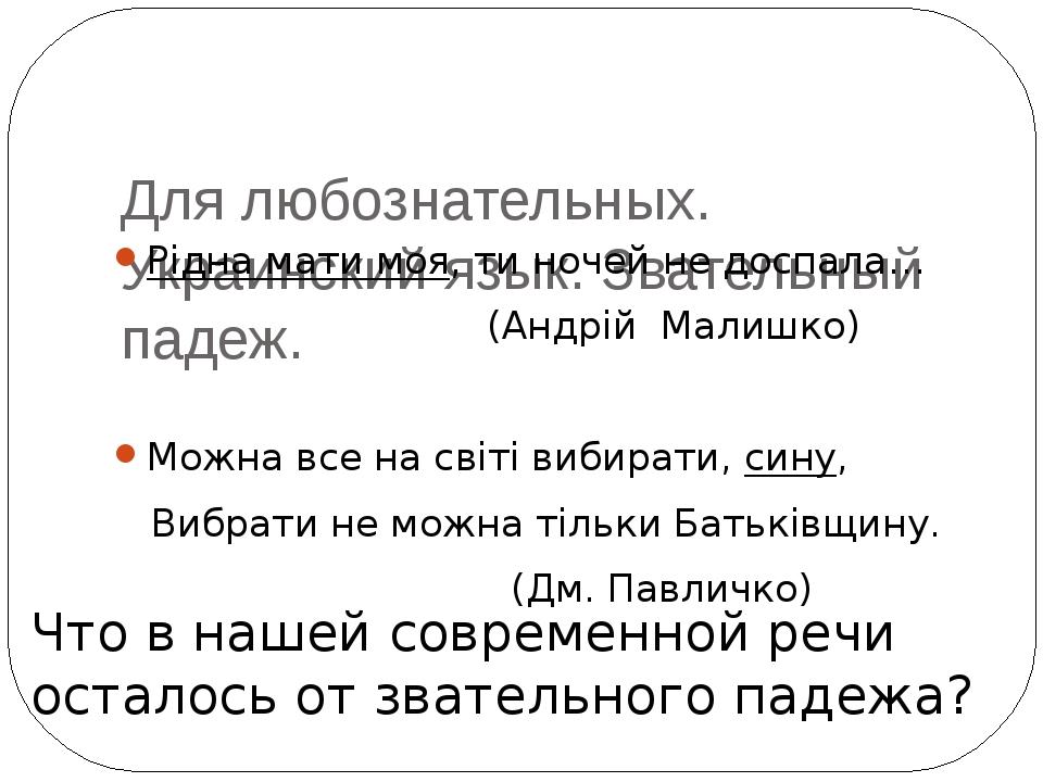 Для любознательных. Украинский язык. Звательный падеж. Рiдна мати моя, ти но...