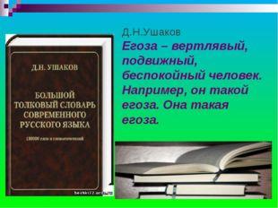 Д.Н.Ушаков Егоза – вертлявый, подвижный, беспокойный человек. Например, он та