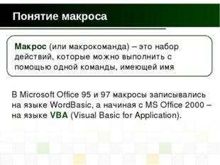 Понятие макроса В Microsoft Office 95 и 97 макросы записывались на языке Word
