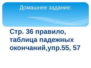 Стр. 36 правило, таблица падежных окончаний,упр.55, 57 Домашнее задание: