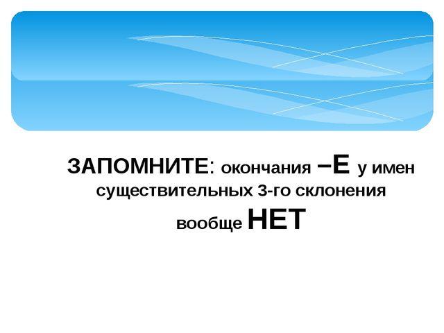 ЗАПОМНИТЕ: окончания –Е у имен существительных 3-го склонения вообще НЕТ