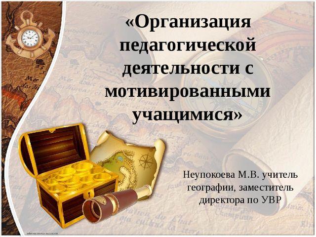 «Организация педагогической деятельности с мотивированными учащимися» Неупоко...