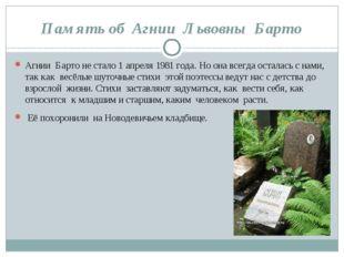 Память об Агнии Львовны Барто Агнии Барто не стало 1 апреля 1981 года. Но она