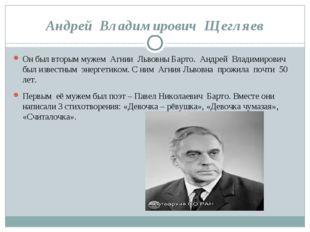 Андрей Владимирович Щегляев Он был вторым мужем Агнии Львовны Барто. Андрей В