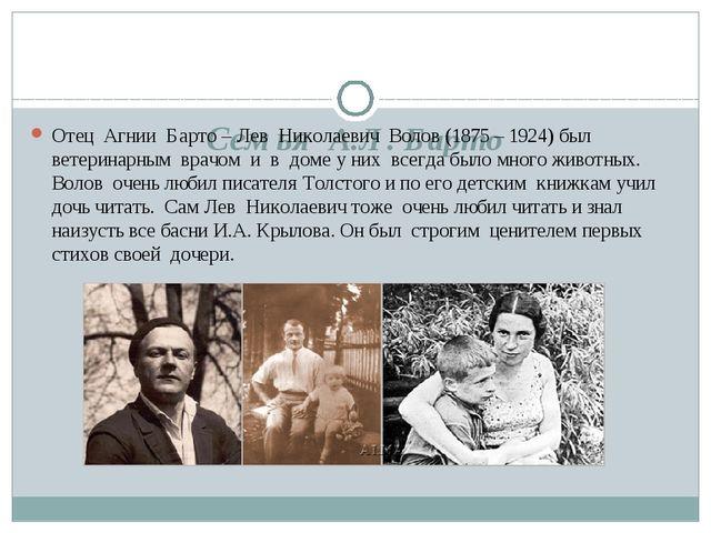 Семья А.Л. Барто Отец Агнии Барто – Лев Николаевич Волов (1875 – 1924) был в...