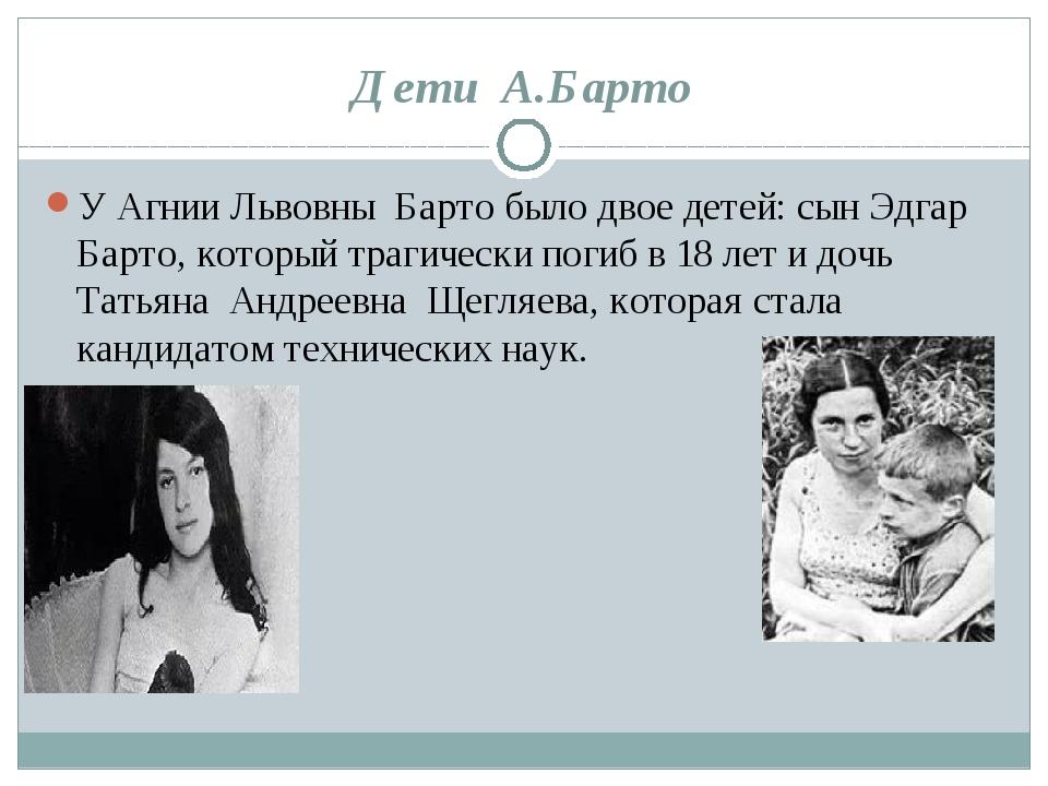 Дети А.Барто У Агнии Львовны Барто было двое детей: сын Эдгар Барто, который...