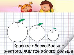 Красное яблоко больше желтого. Желтое яблоко больше зеленого. Какое яблоко м