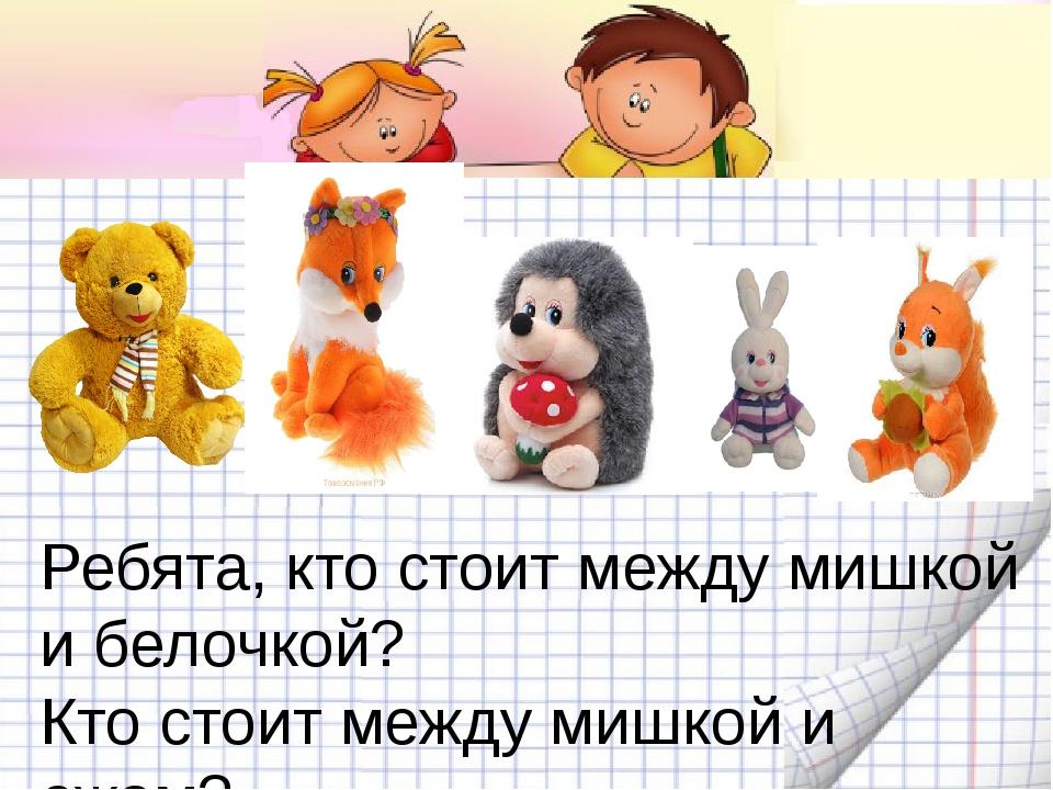 Ребята, кто стоит между мишкой и белочкой? Кто стоит между мишкой и ежом? А...