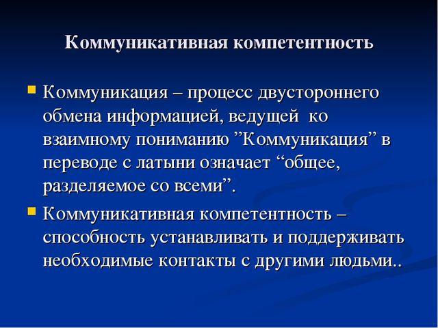 Коммуникативная компетентность Коммуникация – процесс двустороннего обмена ин...