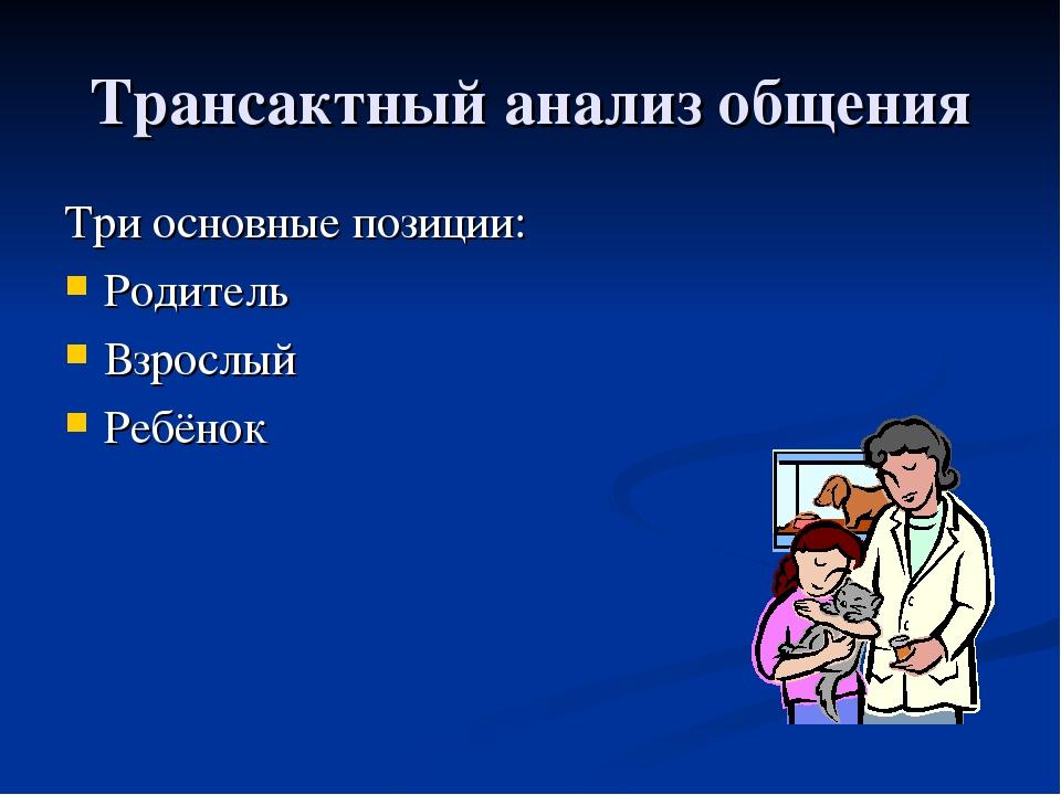 Трансактный анализ общения Три основные позиции: Родитель Взрослый Ребёнок