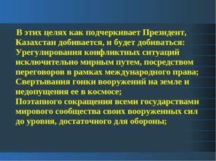 В этих целях как подчеркивает Президент, Казахстан добивается, и будет добив