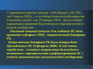 С принятием пакета законов: «Об обороне и ВС РК» от 9 апреля 1993г.; «о всеоб