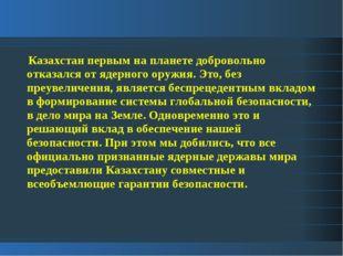 Казахстан первым на планете добровольно отказался от ядерного оружия. Это, б