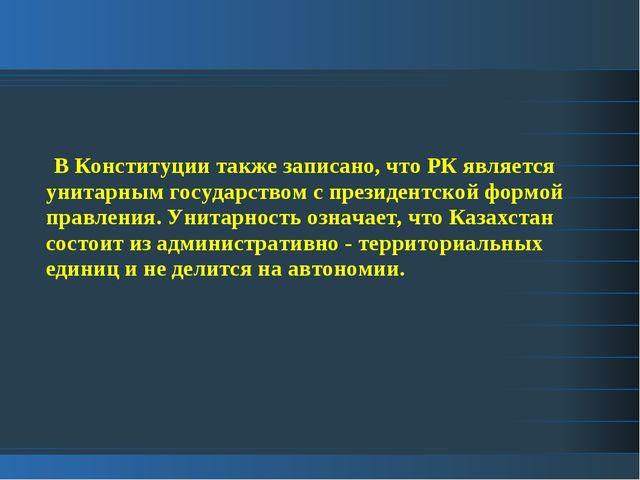 В Конституции также записано, что РК является унитарным государством с прези...
